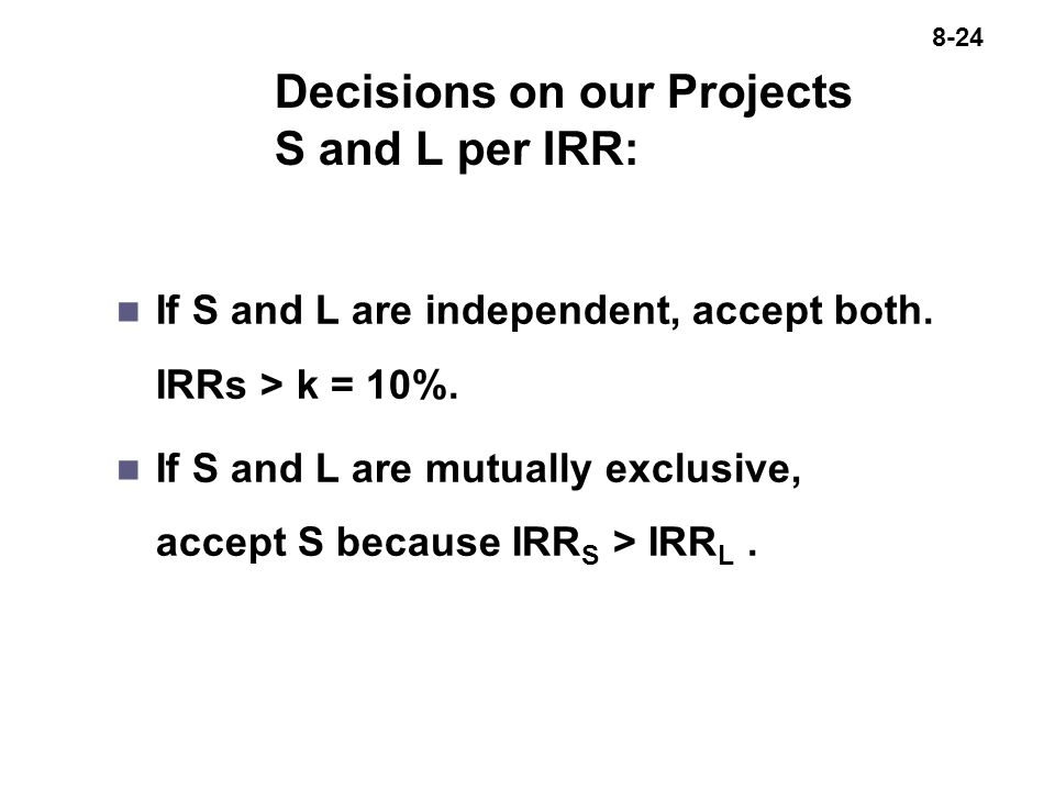8-24 Decisions on our Projects S and L per IRR: n If S and L are independent, accept both.