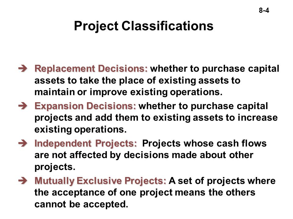 8-4 Project Classifications èReplacement Decisions: èReplacement Decisions: whether to purchase capital assets to take the place of existing assets to maintain or improve existing operations.