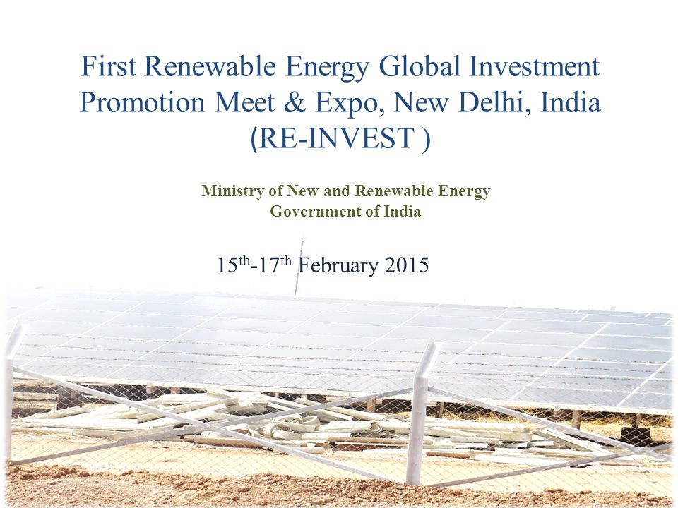 First Renewable Energy Global Investment Promotion Meet & Expo, New Delhi, India ( RE-INVEST ) Ministry of New and Renewable Energy Government of Indi