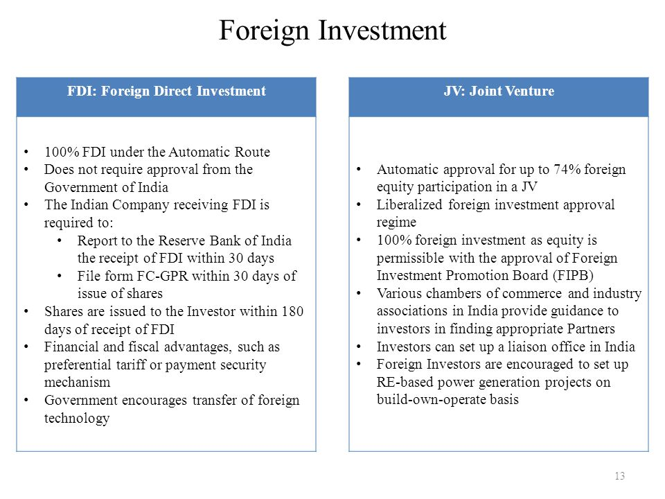 Foreign Investment 13 FDI: Foreign Direct Investment 100% FDI under the Automatic Route Does not require approval from the Government of India The Ind