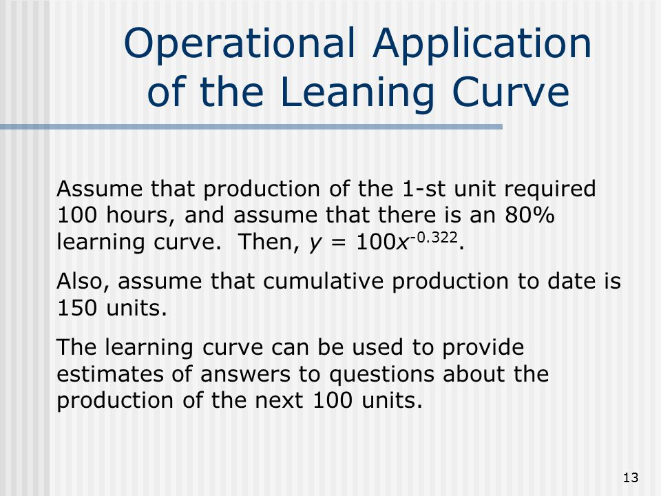 13 Operational Application of the Leaning Curve Assume that production of the 1-st unit required 100 hours, and assume that there is an 80% learning c