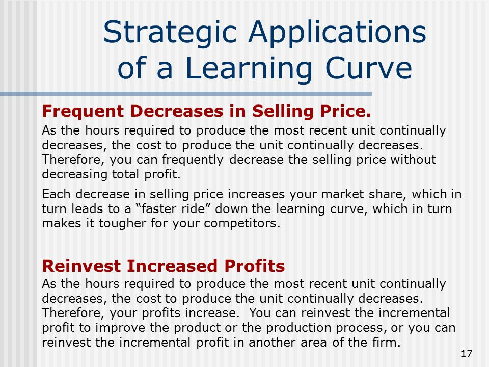 17 Strategic Applications of a Learning Curve Frequent Decreases in Selling Price. Each decrease in selling price increases your market share, which i