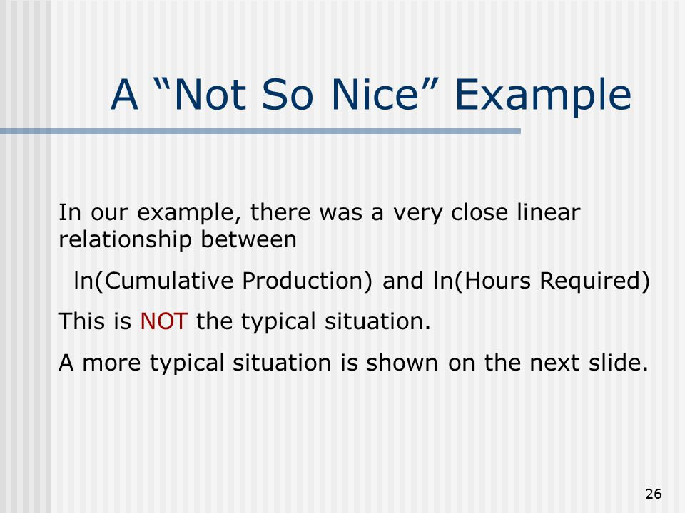 """26 A """"Not So Nice"""" Example In our example, there was a very close linear relationship between ln(Cumulative Production) and ln(Hours Required) This is"""