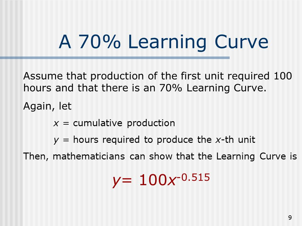 9 A 70% Learning Curve Assume that production of the first unit required 100 hours and that there is an 70% Learning Curve. Again, let x = cumulative
