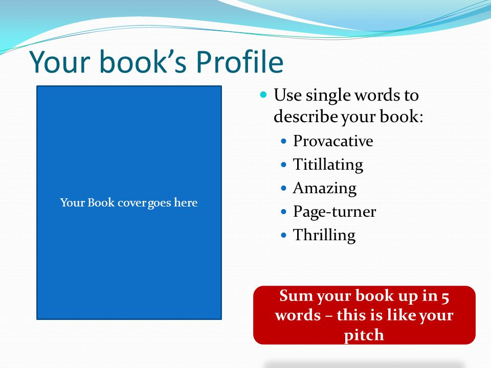 Your book's Profile Use single words to describe your book: Provacative Titillating Amazing Page-turner Thrilling Sum your book up in 5 words – this is like your pitch Your Book cover goes here