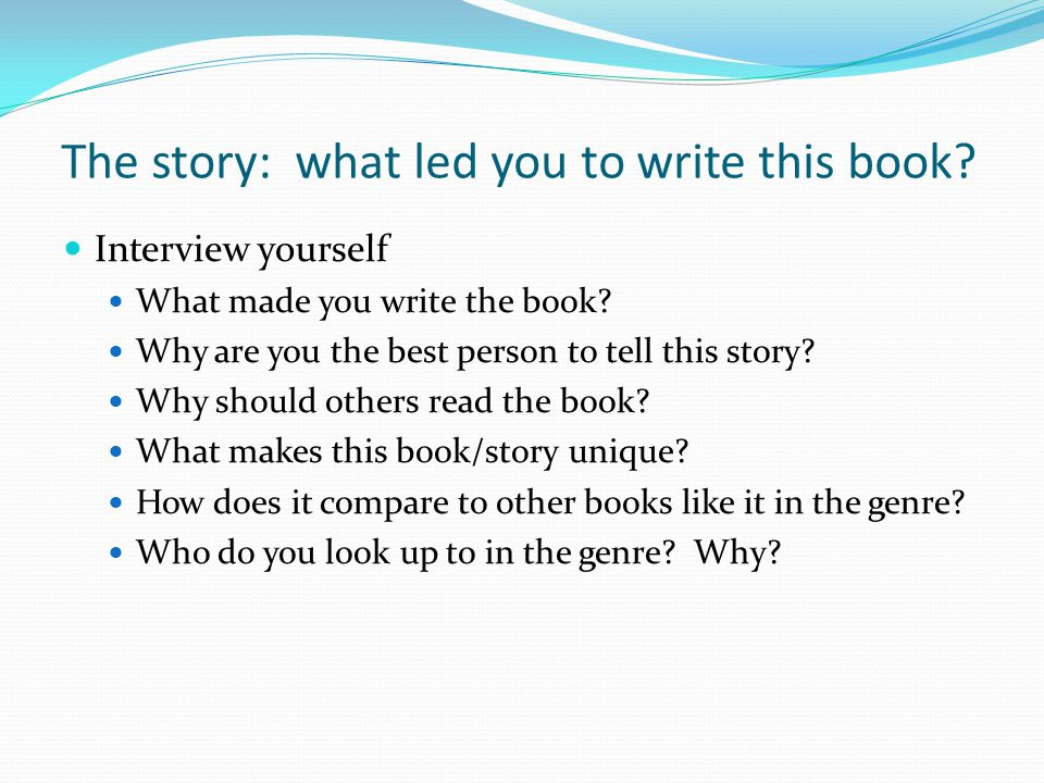 The story: what led you to write this book. Interview yourself What made you write the book.