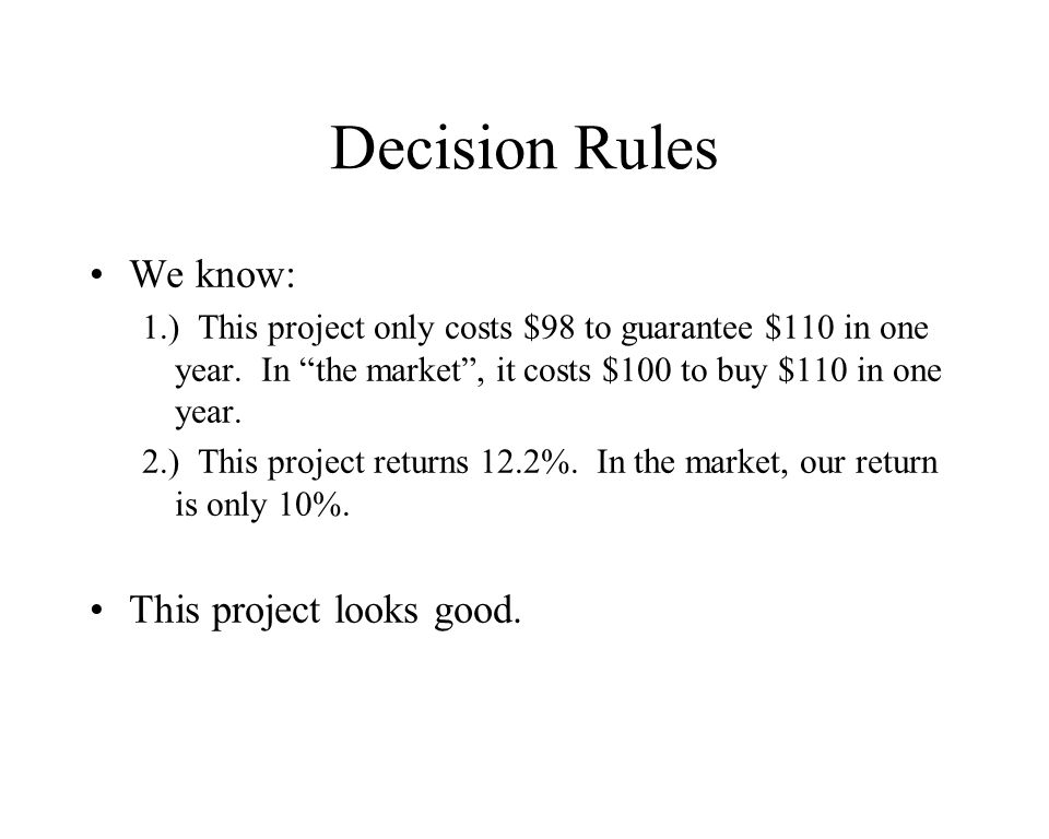 Decision Rules We know: 1.) This project only costs $98 to guarantee $110 in one year.