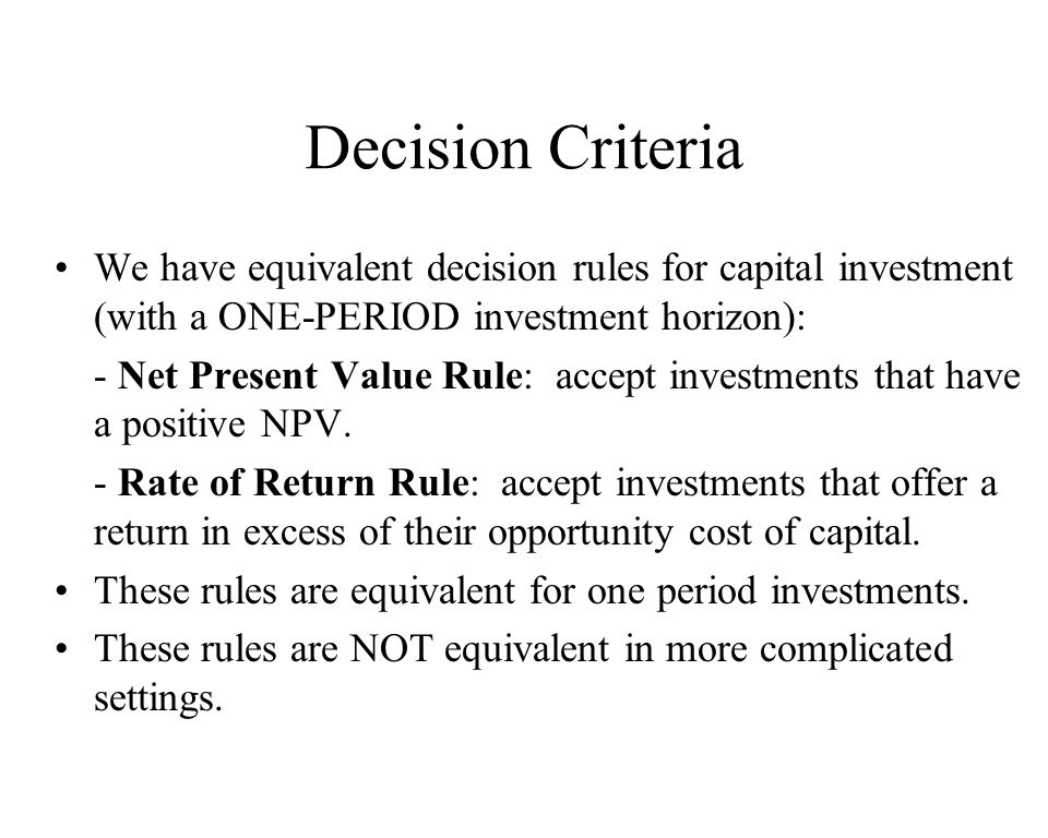 Decision Criteria We have equivalent decision rules for capital investment (with a ONE-PERIOD investment horizon): - Net Present Value Rule: accept in