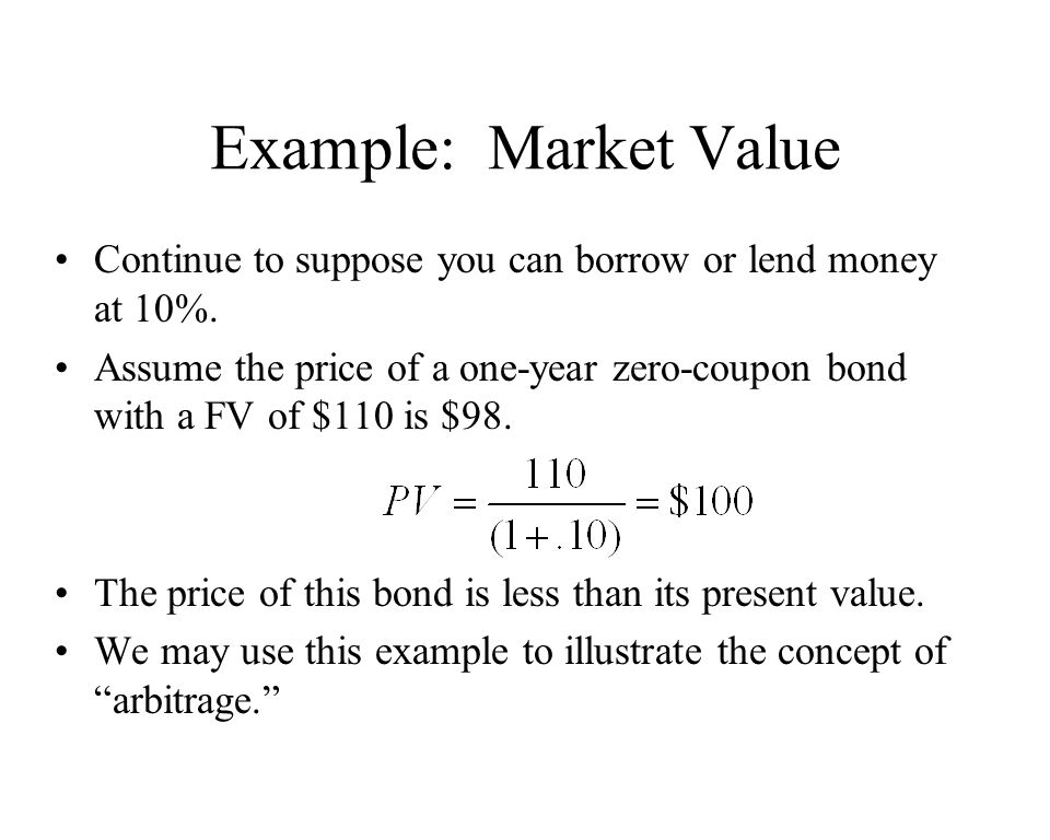 Example: Market Value Continue to suppose you can borrow or lend money at 10%. Assume the price of a one-year zero-coupon bond with a FV of $110 is $9