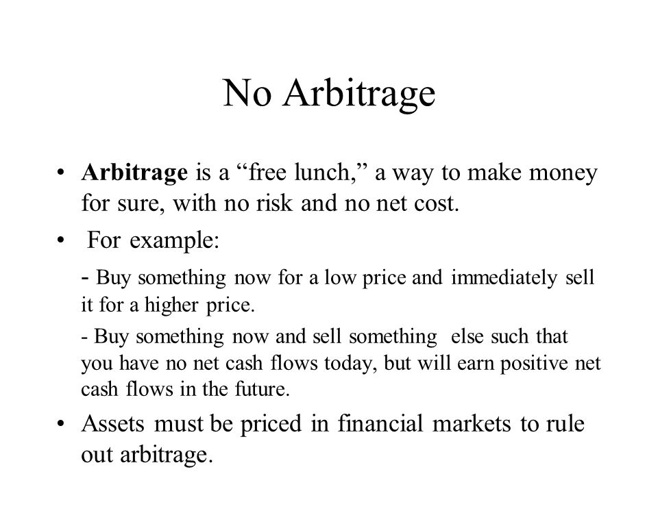 No Arbitrage Arbitrage is a free lunch, a way to make money for sure, with no risk and no net cost.