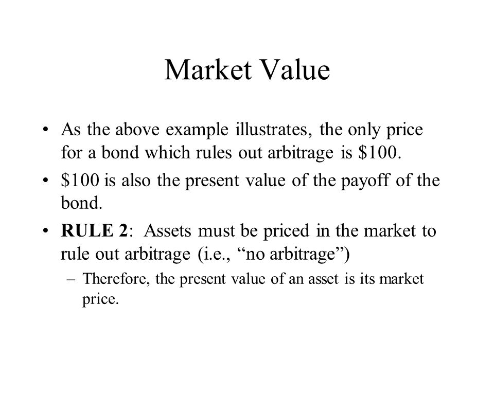 Market Value As the above example illustrates, the only price for a bond which rules out arbitrage is $100. $100 is also the present value of the payo