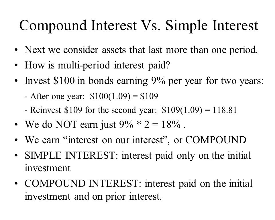 Compound Interest Vs. Simple Interest Next we consider assets that last more than one period. How is multi-period interest paid? Invest $100 in bonds