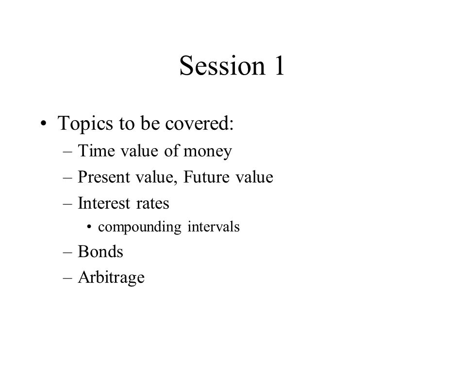 Session 1 Topics to be covered: –Time value of money –Present value, Future value –Interest rates compounding intervals –Bonds –Arbitrage