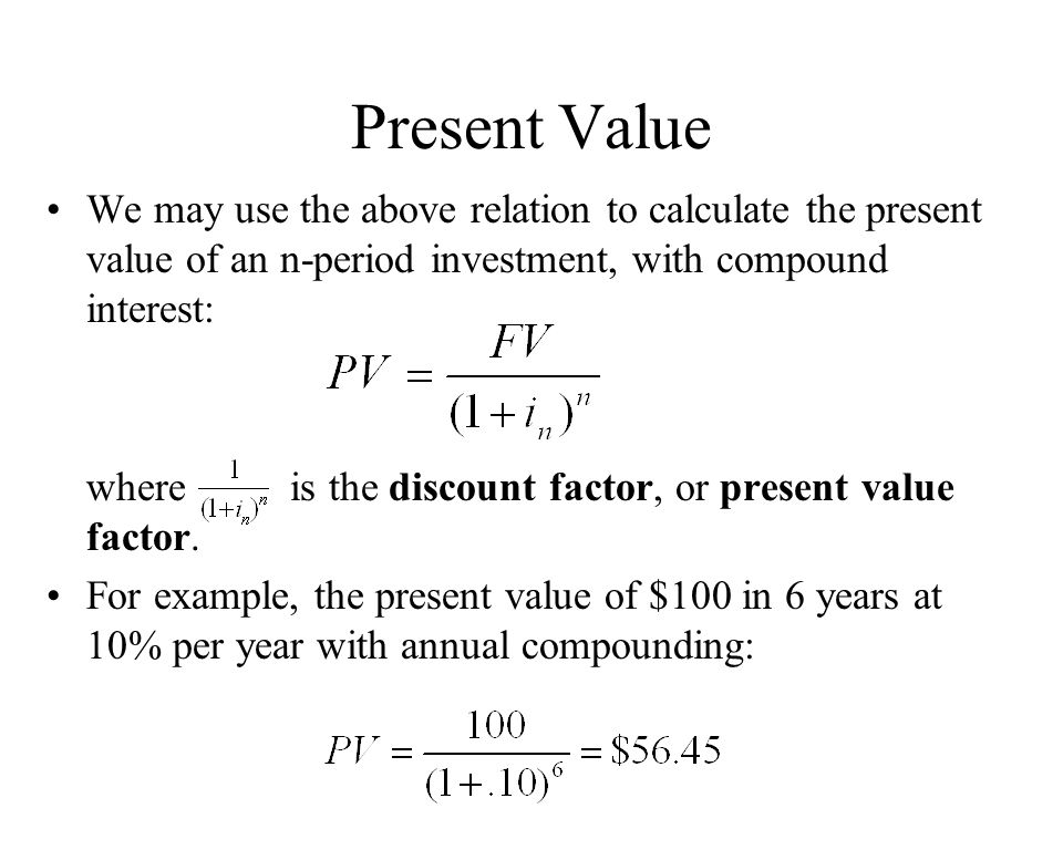 Present Value We may use the above relation to calculate the present value of an n-period investment, with compound interest: where is the discount fa