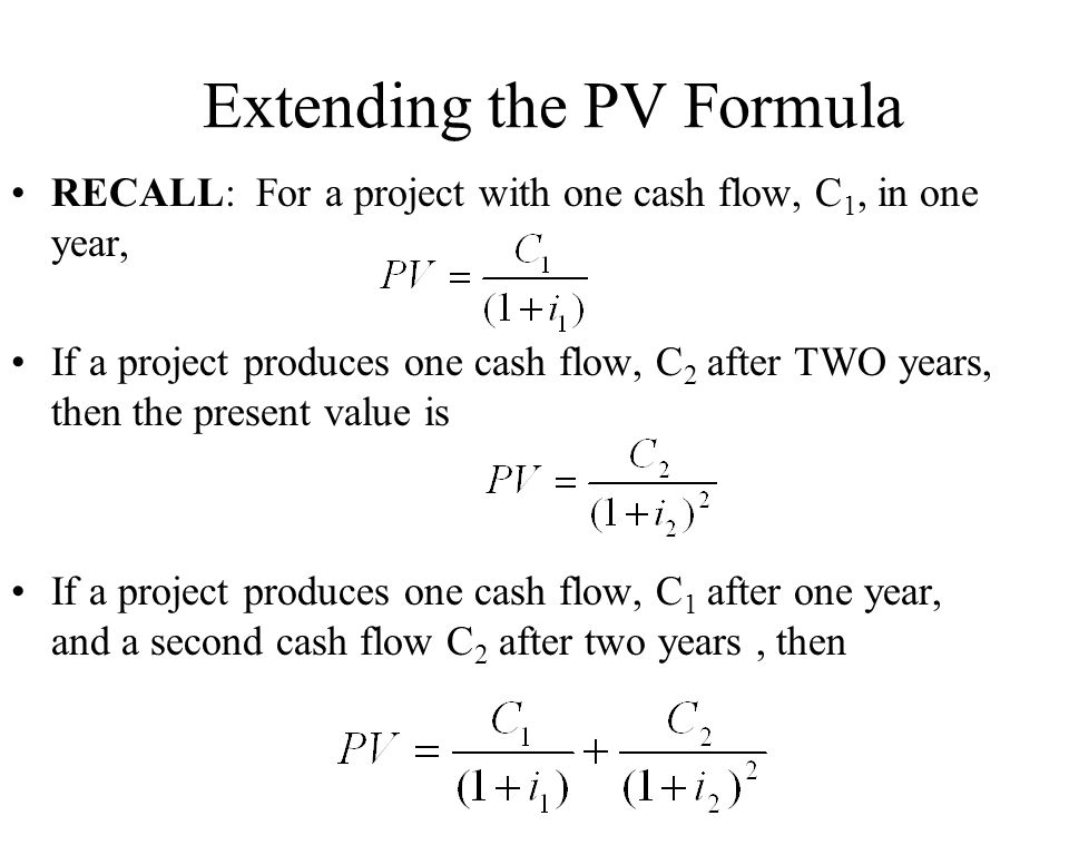 Extending the PV Formula RECALL: For a project with one cash flow, C 1, in one year, If a project produces one cash flow, C 2 after TWO years, then th