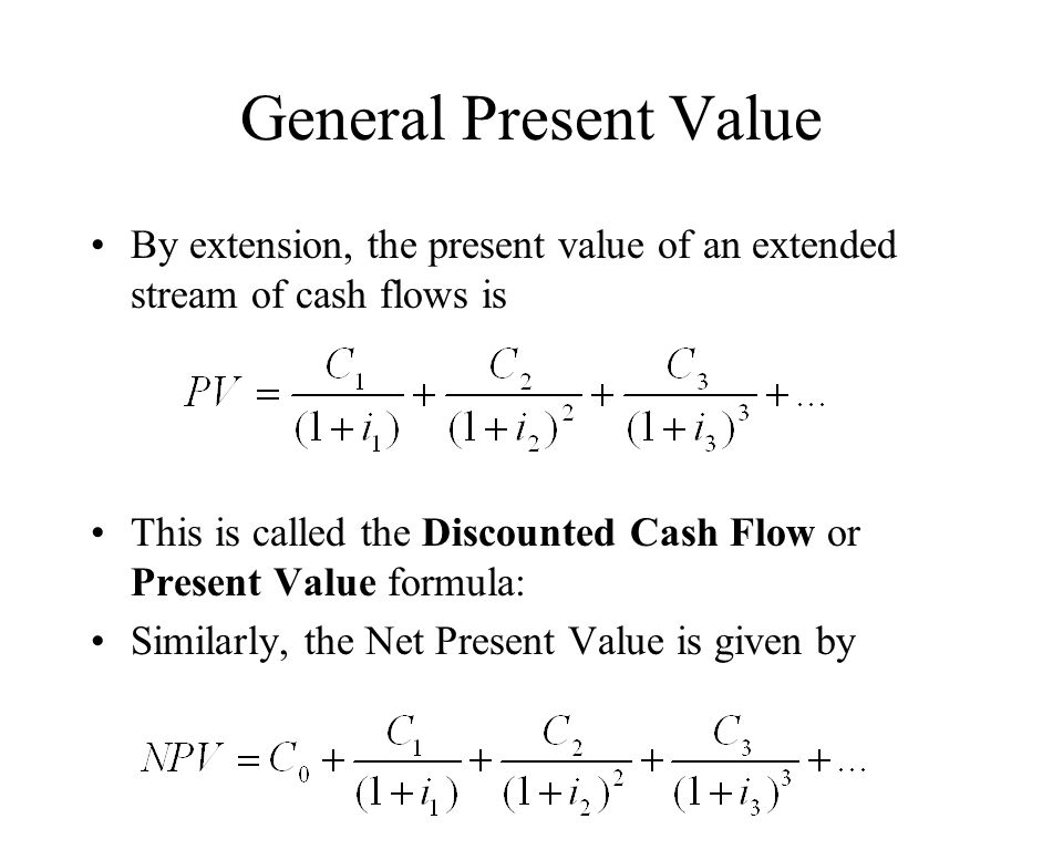 General Present Value By extension, the present value of an extended stream of cash flows is This is called the Discounted Cash Flow or Present Value