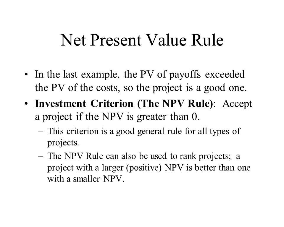 Net Present Value Rule In the last example, the PV of payoffs exceeded the PV of the costs, so the project is a good one.