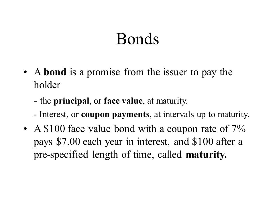 Bonds A bond is a promise from the issuer to pay the holder - the principal, or face value, at maturity.
