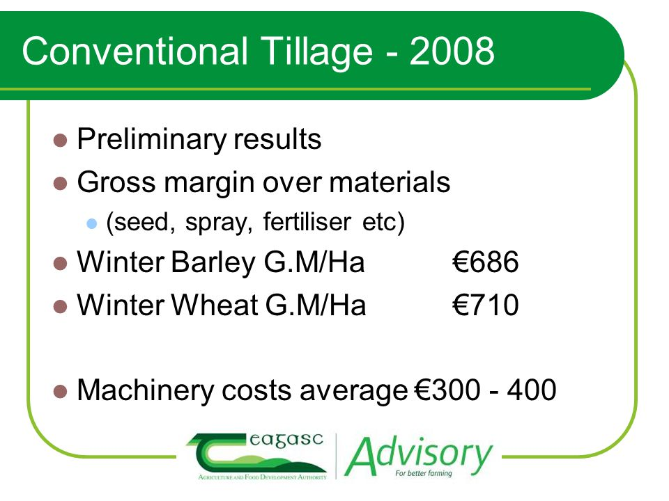 Conventional Tillage - 2008 Preliminary results Gross margin over materials (seed, spray, fertiliser etc) Winter Barley G.M/Ha€686 Winter Wheat G.M/Ha€710 Machinery costs average €300 - 400