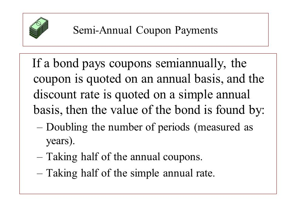 Semi-Annual Coupon Payments If a bond pays coupons semiannually, the coupon is quoted on an annual basis, and the discount rate is quoted on a simple