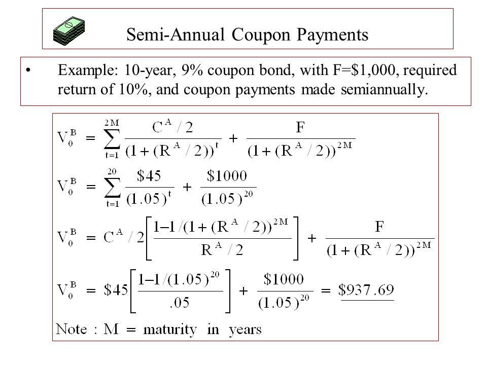 Semi-Annual Coupon Payments Example: 10-year, 9% coupon bond, with F=$1,000, required return of 10%, and coupon payments made semiannually.