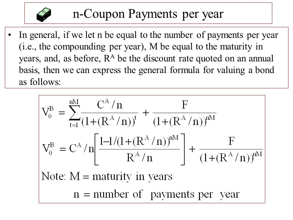 n-Coupon Payments per year In general, if we let n be equal to the number of payments per year (i.e., the compounding per year), M be equal to the mat