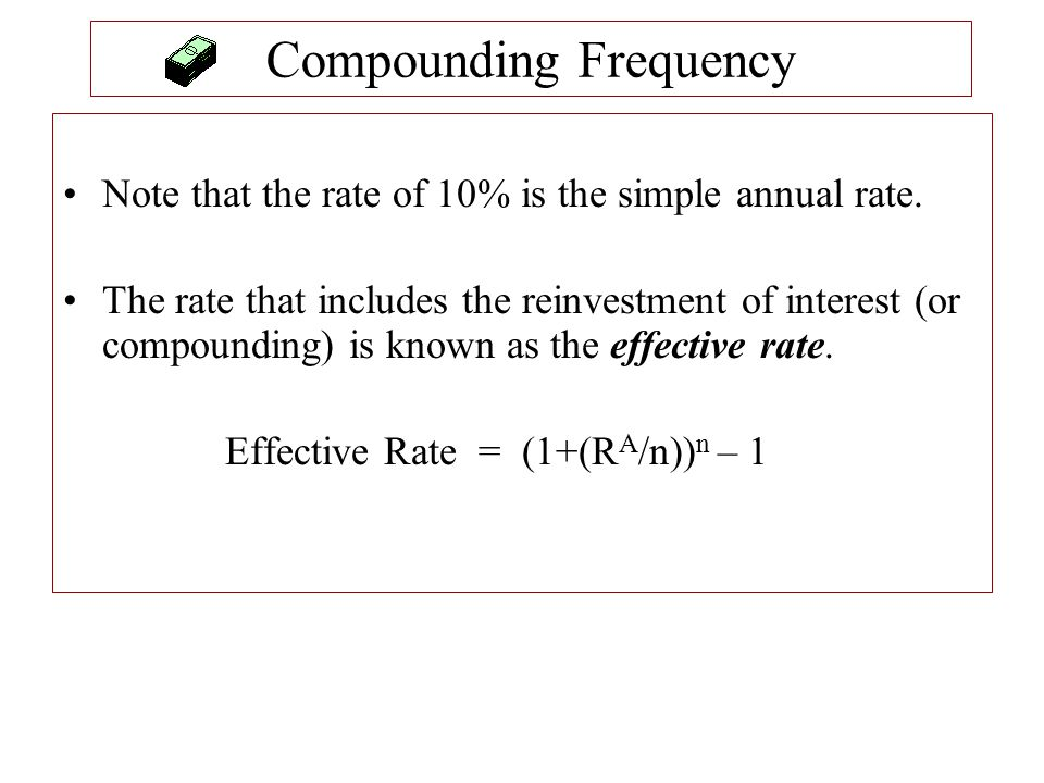 Compounding Frequency Note that the rate of 10% is the simple annual rate. The rate that includes the reinvestment of interest (or compounding) is kno