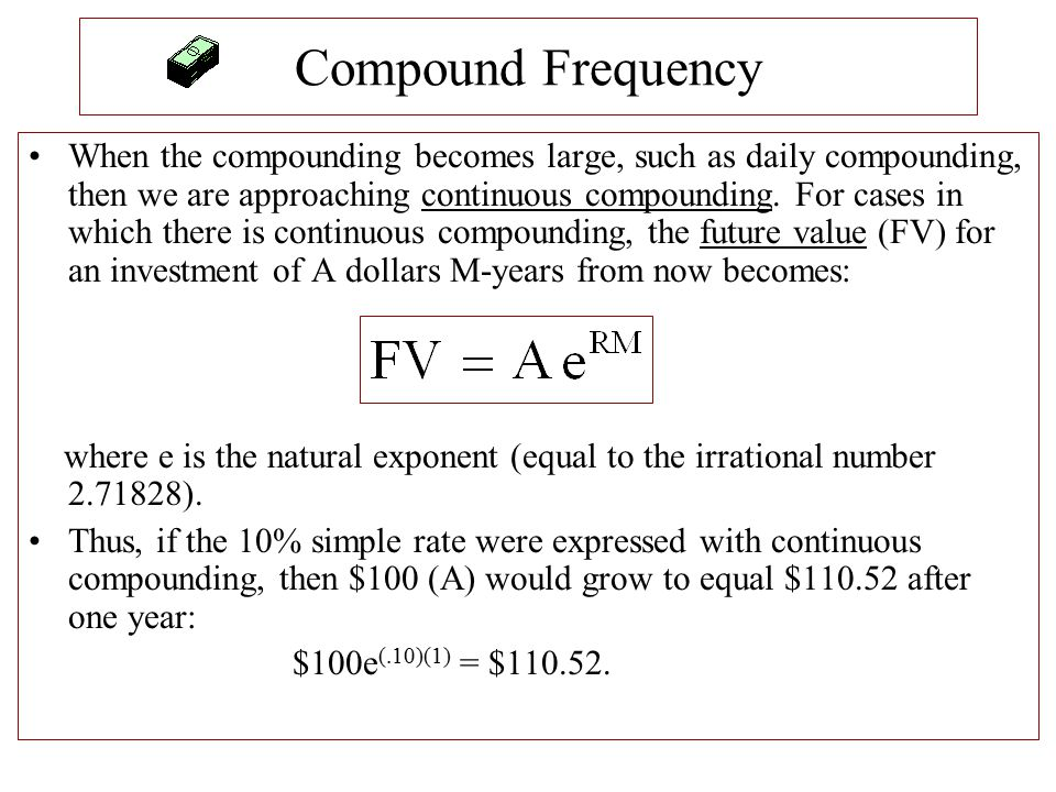 Compound Frequency When the compounding becomes large, such as daily compounding, then we are approaching continuous compounding. For cases in which t