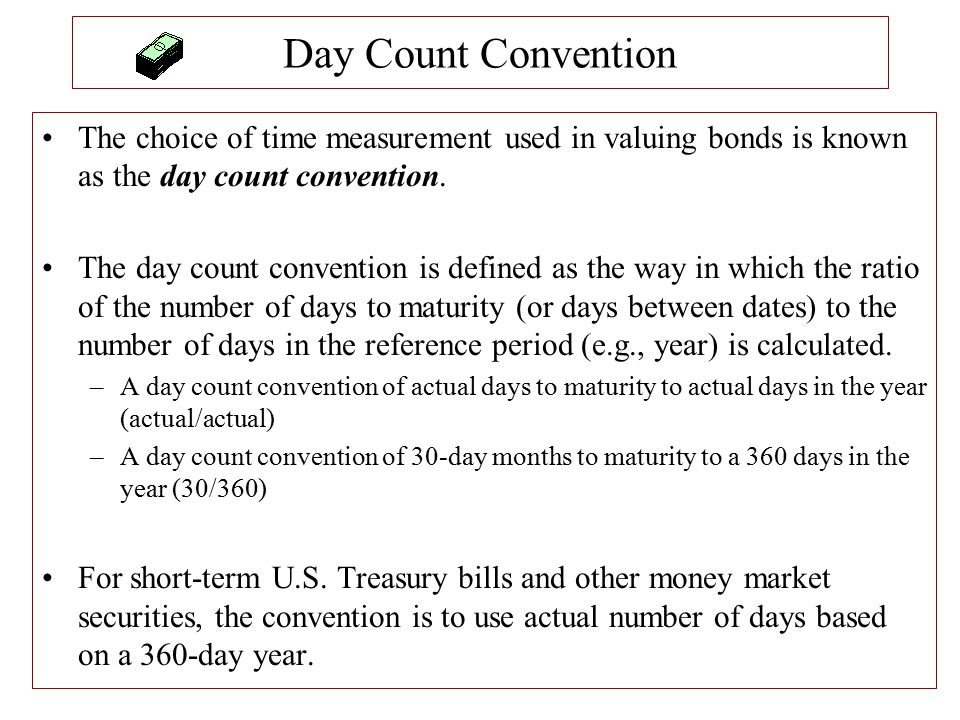 Day Count Convention The choice of time measurement used in valuing bonds is known as the day count convention. The day count convention is defined as