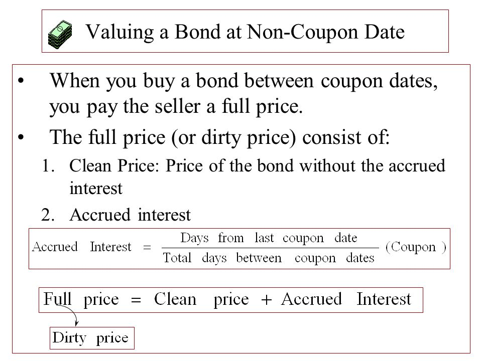 Valuing a Bond at Non-Coupon Date When you buy a bond between coupon dates, you pay the seller a full price. The full price (or dirty price) consist o