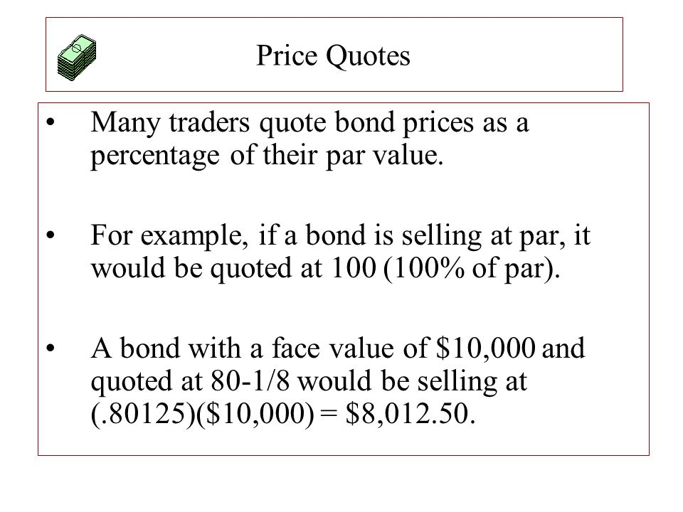 Price Quotes Many traders quote bond prices as a percentage of their par value. For example, if a bond is selling at par, it would be quoted at 100 (1