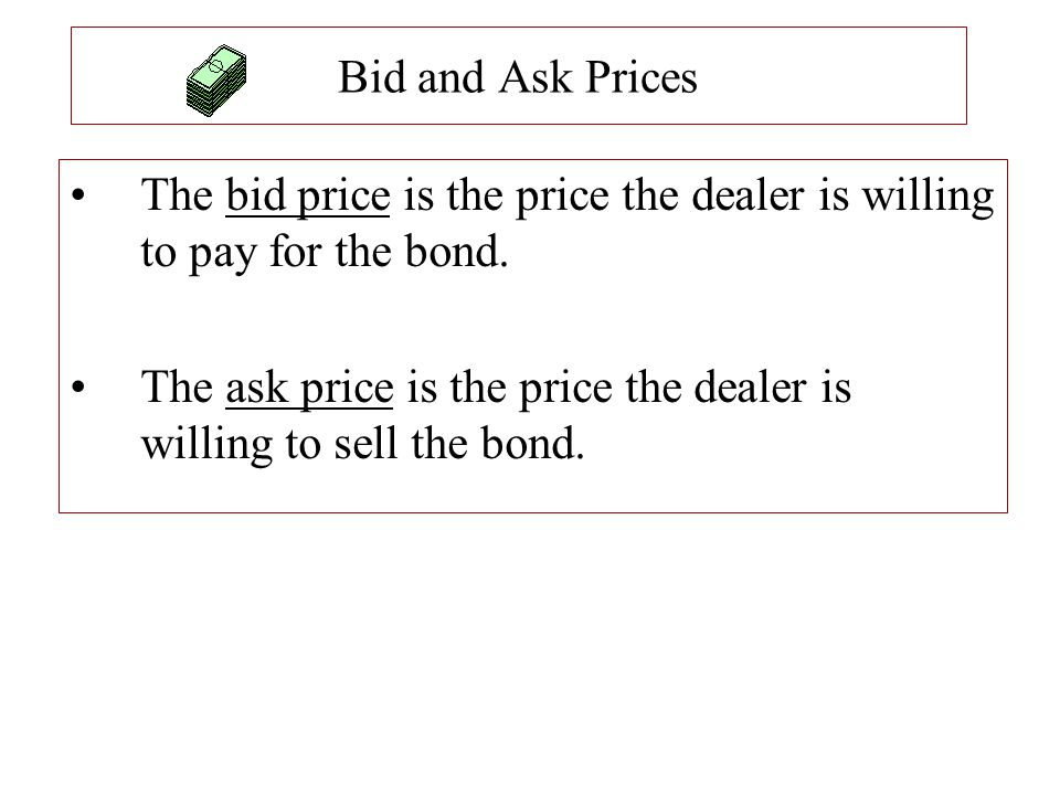 Bid and Ask Prices The bid price is the price the dealer is willing to pay for the bond. The ask price is the price the dealer is willing to sell the