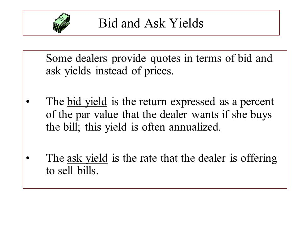 Bid and Ask Yields Some dealers provide quotes in terms of bid and ask yields instead of prices. The bid yield is the return expressed as a percent of