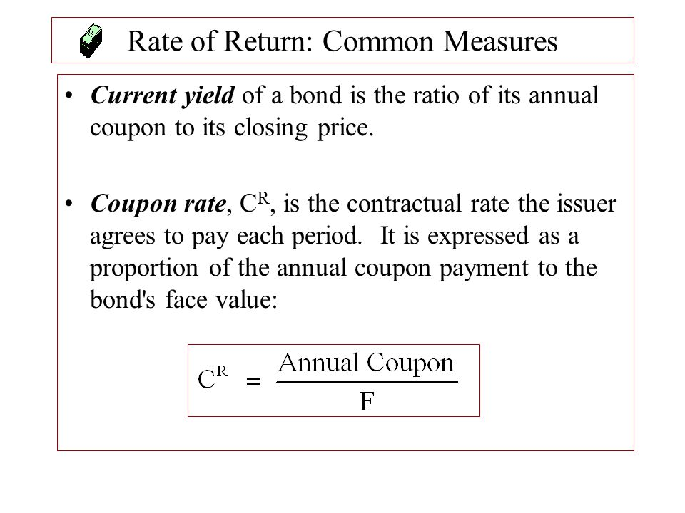 Rate of Return: Common Measures Current yield of a bond is the ratio of its annual coupon to its closing price. Coupon rate, C R, is the contractual r