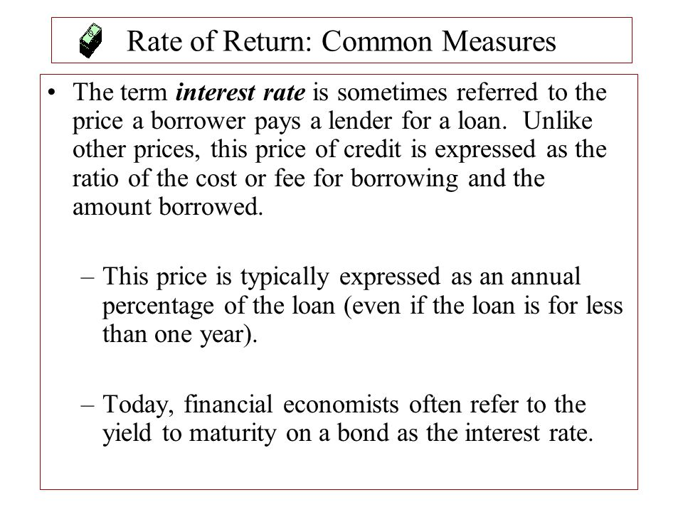 Rate of Return: Common Measures The term interest rate is sometimes referred to the price a borrower pays a lender for a loan. Unlike other prices, th