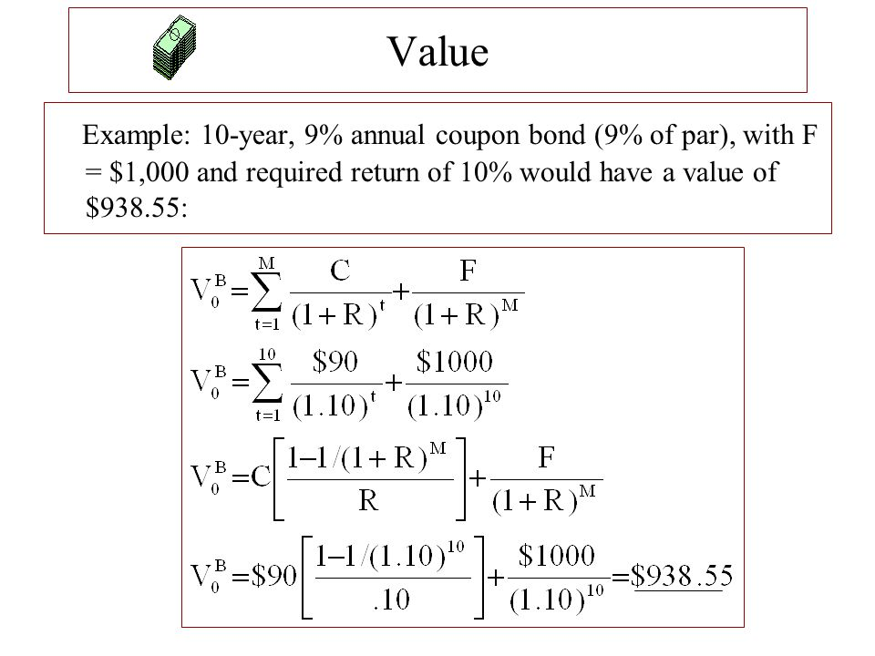 Example: 10-year, 9% annual coupon bond (9% of par), with F = $1,000 and required return of 10% would have a value of $938.55: