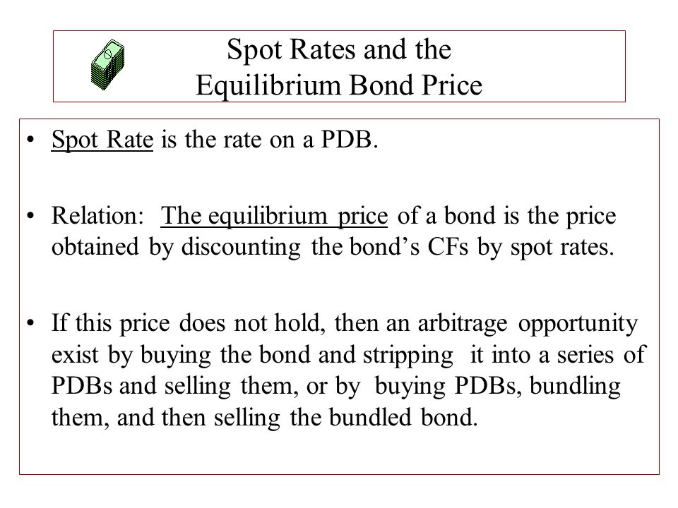 Spot Rates and the Equilibrium Bond Price Spot Rate is the rate on a PDB. Relation: The equilibrium price of a bond is the price obtained by discounti