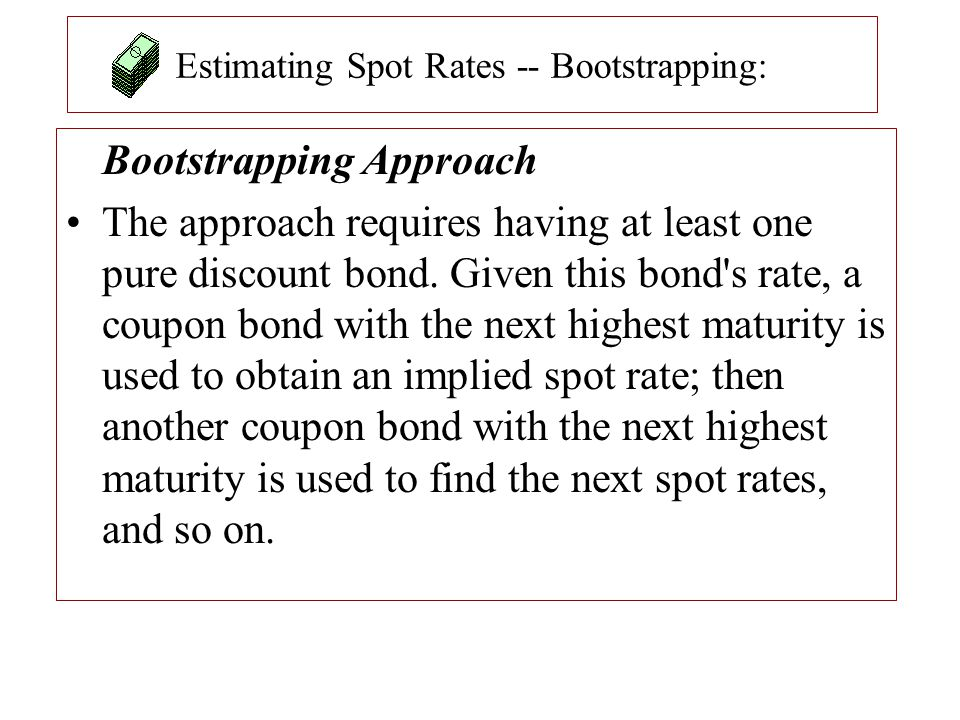 Estimating Spot Rates -- Bootstrapping: Bootstrapping Approach The approach requires having at least one pure discount bond. Given this bond's rate, a