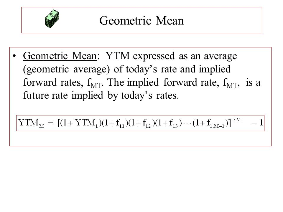 Geometric Mean Geometric Mean: YTM expressed as an average (geometric average) of today's rate and implied forward rates, f MT. The implied forward ra