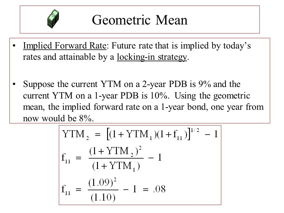 Geometric Mean Implied Forward Rate: Future rate that is implied by today's rates and attainable by a locking-in strategy. Suppose the current YTM on