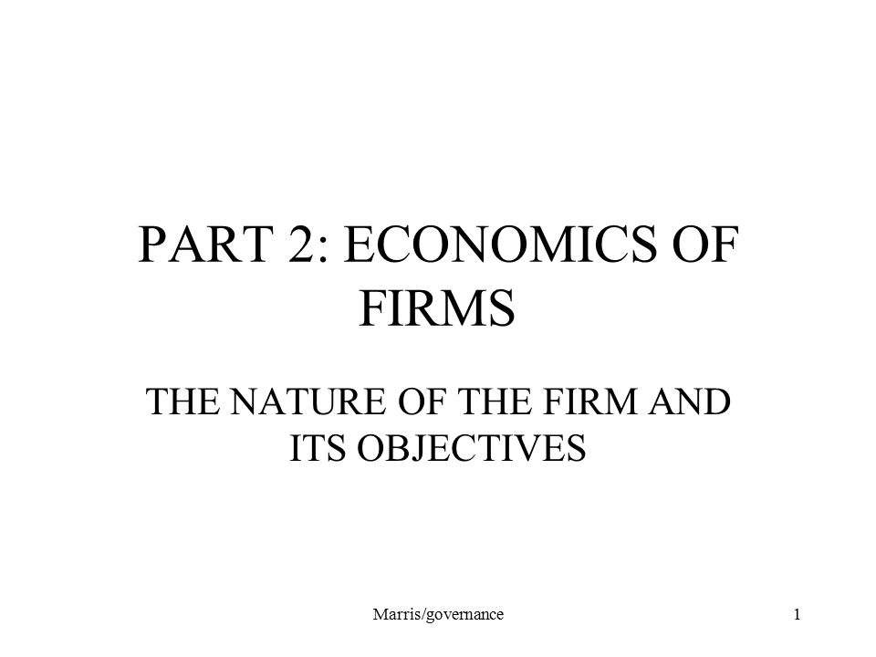 Marris/governance1 PART 2: ECONOMICS OF FIRMS THE NATURE OF THE FIRM AND ITS OBJECTIVES