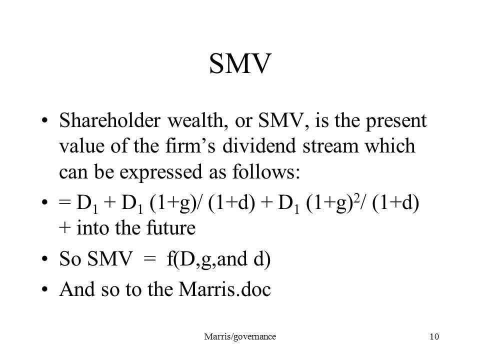 Marris/governance10 SMV Shareholder wealth, or SMV, is the present value of the firm's dividend stream which can be expressed as follows: = D 1 + D 1
