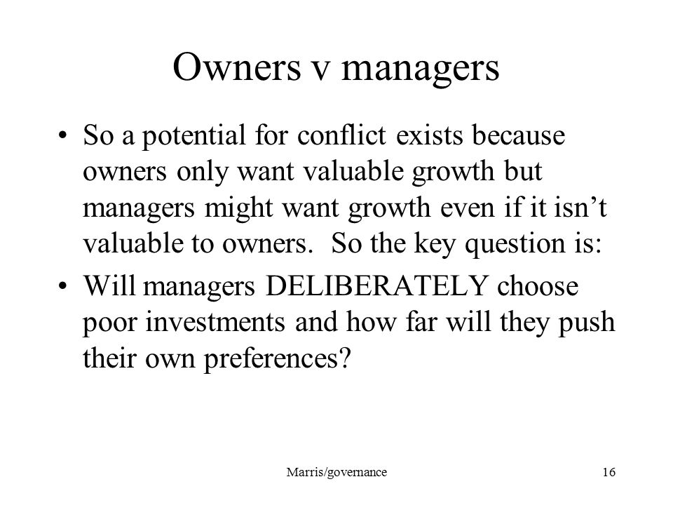 Marris/governance16 Owners v managers So a potential for conflict exists because owners only want valuable growth but managers might want growth even if it isn't valuable to owners.