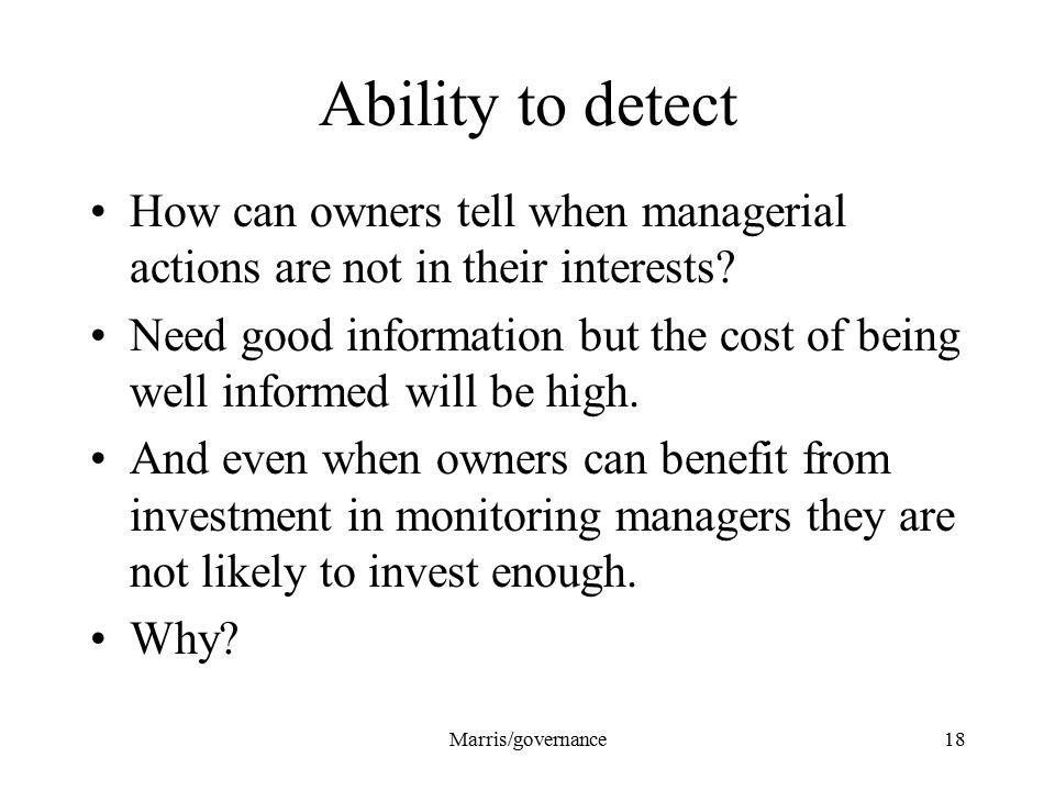 Marris/governance18 Ability to detect How can owners tell when managerial actions are not in their interests? Need good information but the cost of be