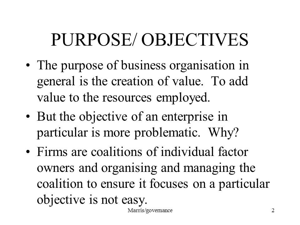 Marris/governance2 PURPOSE/ OBJECTIVES The purpose of business organisation in general is the creation of value. To add value to the resources employe