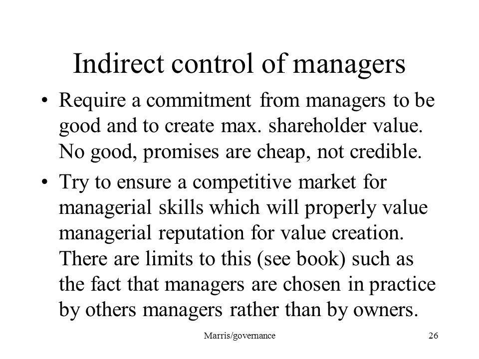 Marris/governance26 Indirect control of managers Require a commitment from managers to be good and to create max.