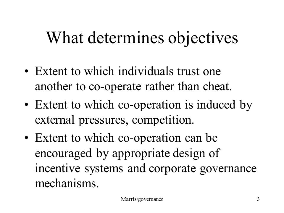 Marris/governance3 What determines objectives Extent to which individuals trust one another to co-operate rather than cheat. Extent to which co-operat