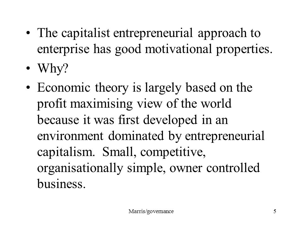 Marris/governance5 The capitalist entrepreneurial approach to enterprise has good motivational properties. Why? Economic theory is largely based on th