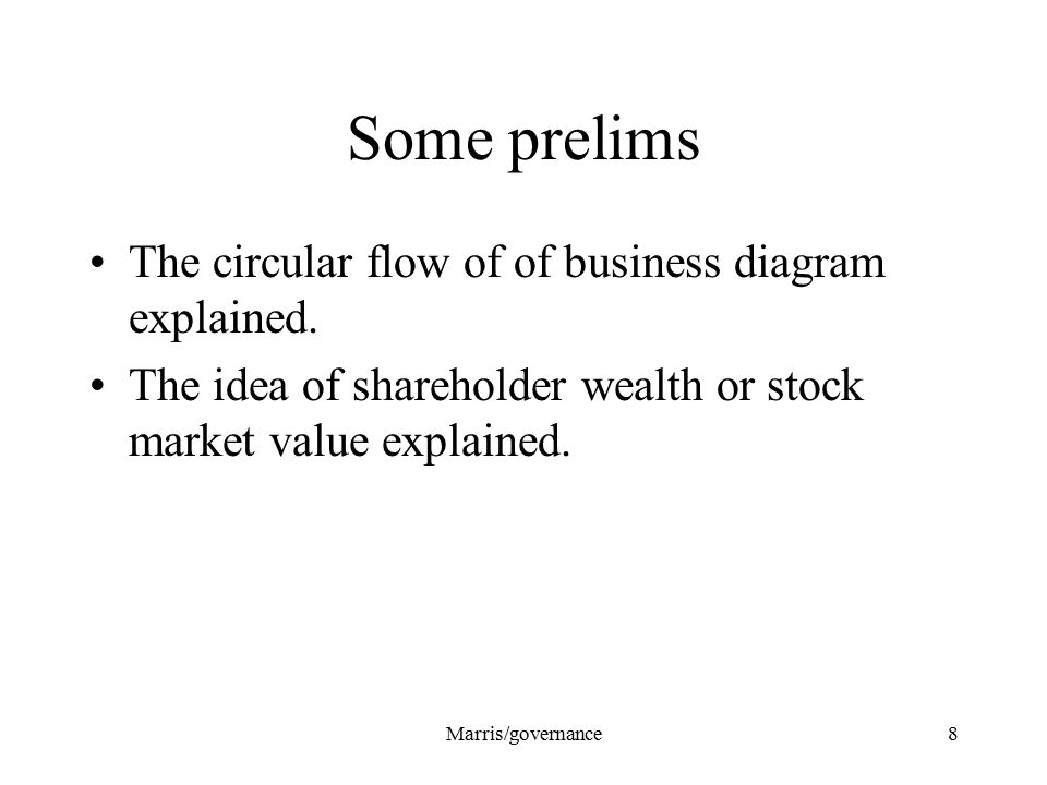 Marris/governance8 Some prelims The circular flow of of business diagram explained. The idea of shareholder wealth or stock market value explained.