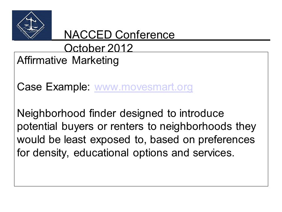 NACCED Conference October 2012 Affirmative Marketing Case Example: www.movesmart.org Neighborhood finder designed to introduce potential buyers or renters to neighborhoods they would be least exposed to, based on preferences for density, educational options and services.www.movesmart.org